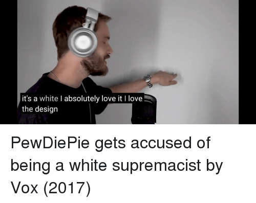 Love, White, and Design: it's a white I absolutely love it I love  the design PewDiePie gets accused of being a white supremacist by Vox (2017)