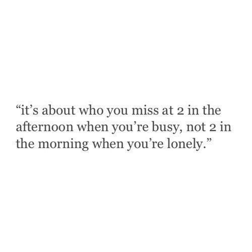 """Who, You, and Miss: """"it's about who you miss at 2 in the  afternoon when you're busy, not 2 in  the morning when you're lonely."""""""