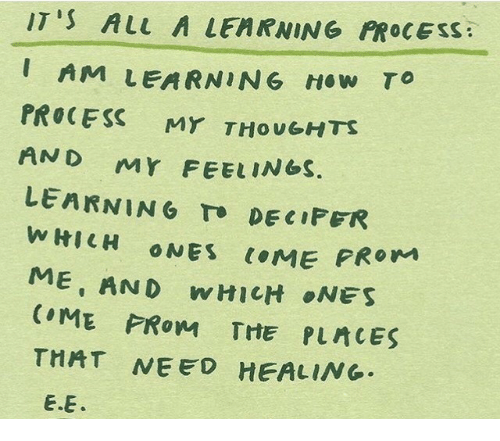 cme: IT'S ALL A LEARNING PROCESS  AM LEARNING How TO  PROCESS MY THOUGHTS  AND MY FEEL  LEARNING TO DECIPER  WHICH ONES CME PRO  ME AND WHICH ONES  ELINGS.  THAT NEED HEALING  E.E.