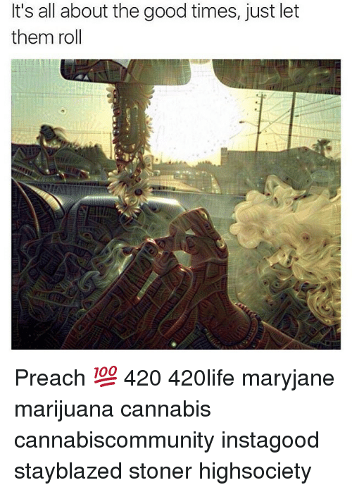 It's All About the Good Times Just Let Them Roll Preach 💯 420