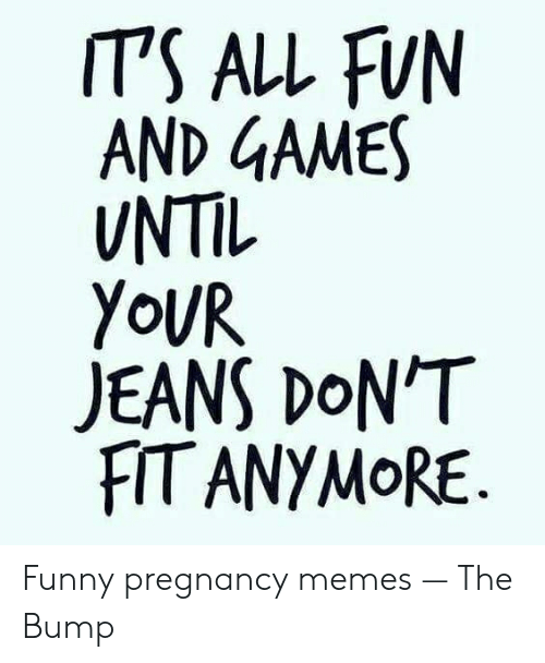 Funny Pregnancy Memes: IT'S ALL FUN  AND GAMES  UNTIL  YoUR  JEANS DON'T  FIT ANYMoRE Funny pregnancy memes — The Bump