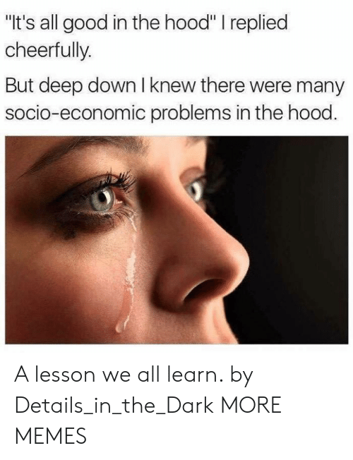 """Dank, Memes, and Target: """"It's all good in the hood"""" I replied  cheerfully.  But deep down I knew there were many  socio-economic problems in the hood A lesson we all learn. by Details_in_the_Dark MORE MEMES"""