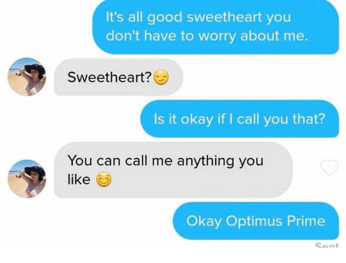 Good, Okay, and Can: It's all good sweetheart you  don't have to worry about me.  Sweetheart?  Is it okay if I call you that?  You can call me anything you  like  Okay Optimus Prime