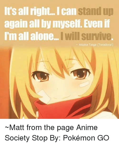 Anime, Dank, and Pokemon: It's all right. can  stand up  again all by myself. Even if  Im all alone  I Will survive  Aisaka Taiga (Toradora!) ~Matt from the page Anime Society Stop By: Pokémon GO