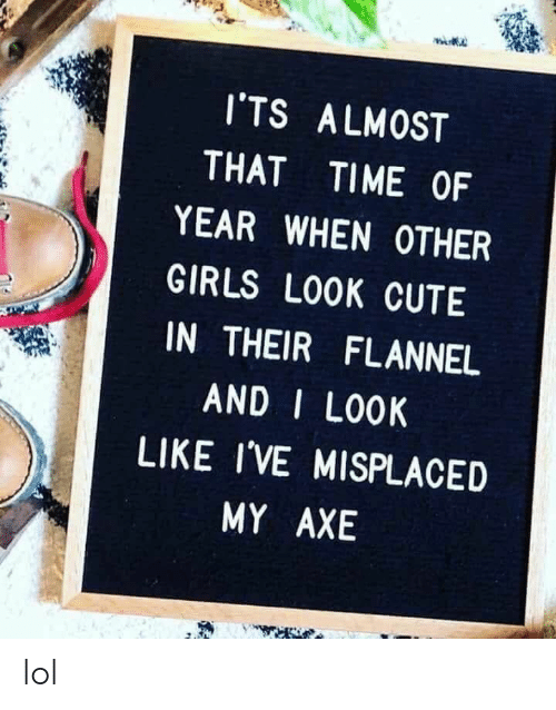 axe: I'TS ALMOST  THAT  TIME OF  YEAR WHEN OTHER  GIRLS LOOK CUTE  IN THEIR FLANNEL  AND I LOOK  LIKE I'VE MISPLACED  MY AXE lol