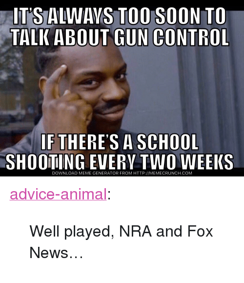 "meme generator: IT'S ALWAVS TOO SOON TO  TALK ABOUT GUN CONTROL  IF THERES A SCHOOL  SHOOTING EVERV TWO WEEKS  DOWNLOAD MEME GENERATOR FROM HTTP://MEMECRUNCH.COM <p><a href=""http://advice-animal.tumblr.com/post/174061055291/well-played-nra-and-fox-news"" class=""tumblr_blog"">advice-animal</a>:</p>  <blockquote><p>Well played, NRA and Fox News…</p></blockquote>"
