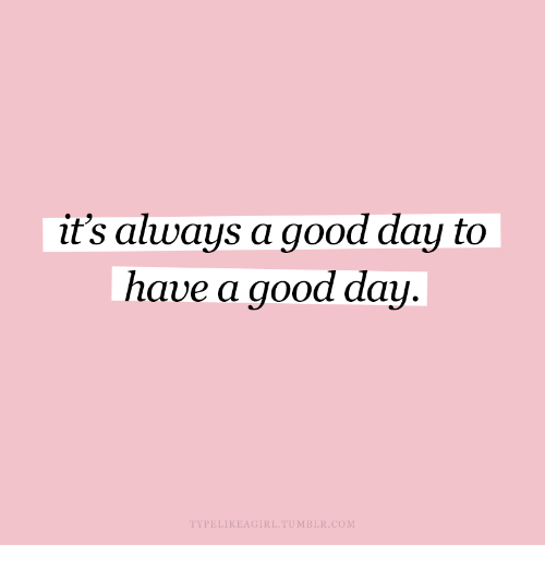 Its Always A Good Day To Have A Good Day Typelikeagirltumblrcom