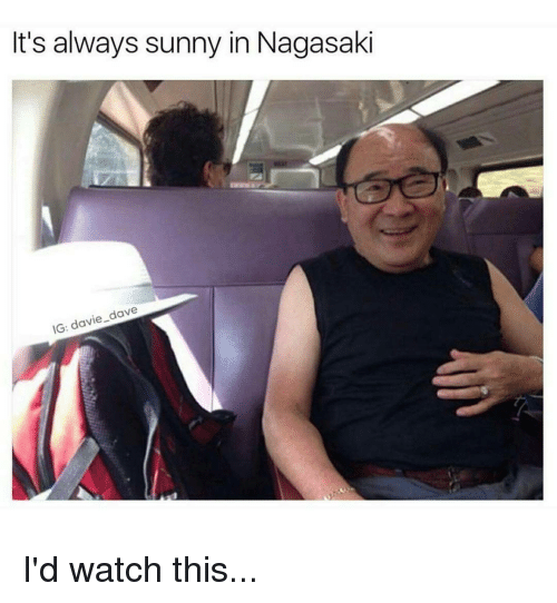 Its Always Sunny In: It's always sunny in Nagasaki  IG: davie dave I'd watch this...