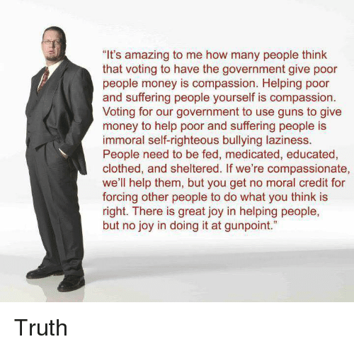 """Guns, Memes, and Money: """"It's amazing to me how many people think  that voting to have the government give poor  people money is compassion. Helping poor  and suffering people yourself is compassion  Voting for our government to use guns to give  money to help poor and suffering people is  immoral self-righteous bullying laziness.  People need to be fed, medicated, educated,  clothed, and sheltered. If we're compassionate,  we'll help them, but you get no moral credit for  forcing other people to do what you think is  right. There is great joy in helping people,  but no joy in doing it at gunpoint."""" Truth"""