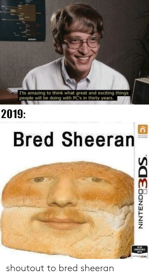 Amazing, Will, and Think: Its amazing to think what great and exciting things  people will be doing with PC's in thirty years.  2019:  Bred Sheeran  ALSO  PAT LE  NINTENDO3DS shoutout to bred sheeran