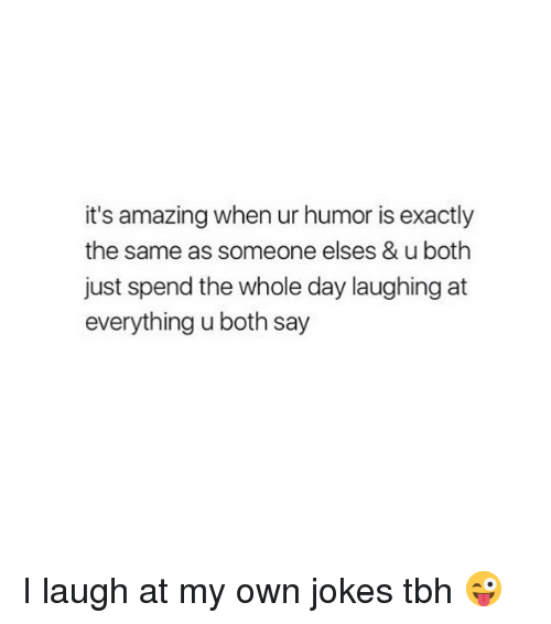 Tbh, Jokes, and Girl Memes: it's amazing when ur humor is exactly  the same as someone elses & u both  just spend the whole day laughing at  everything u both say I laugh at my own jokes tbh 😜