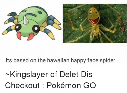 happy faces: its based on the hawaiian happy face spider ~Kingslayer of Delet Dis  Checkout : Pokémon GO