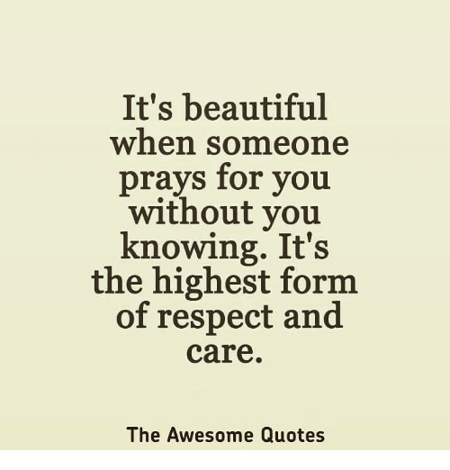 awesome quotes: It's beautiful  when someone  prays for you  without you  knowing. It's  the highest form.  of respect and  care  The Awesome Quotes