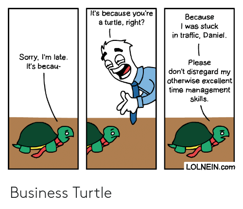 Sorry, Traffic, and Business: It's because you're  a turtle, right?  Because  I was stuck  in traffic, Daniel.  Sorry, I'm late.  It's becau-  Please  don't disregard my  otherwise excellent  time management  skills.  LOLNEIN.com Business Turtle