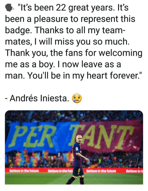 "Andres: ""It's been 22 great years. It's  been a pleasure to represent this  badge. Thanks to all my team-  mates, I will miss you so much.  Thank you, the fans for welcoming  me as a boy. I now leave as a  man. You'll be in my heart forever.  Andrés Iniesta. 6  PER TANT  RI"