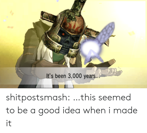 Tumblr, Blog, and Good: It's been 3,000 years.. shitpostsmash:  …this seemed to be a good idea when i made it