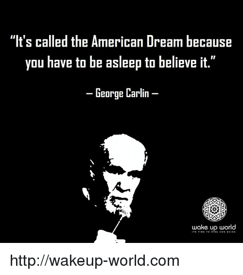 """George Carlin: """"It's called the American Dream because  you have to be asleep to believe it.""""  -George Carlin-  wake up world  IT'9 TtME TO R.SE Ah. D §H.NE http://wakeup-world.com"""