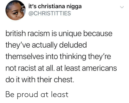Racism, Racist, and British: it's christiana nigga  @CHRISTITTIES  british racism is unique because  they've actually deluded  themselves into thinking they're  not racist at all. at least americans  do it with their chest. Be proud at least