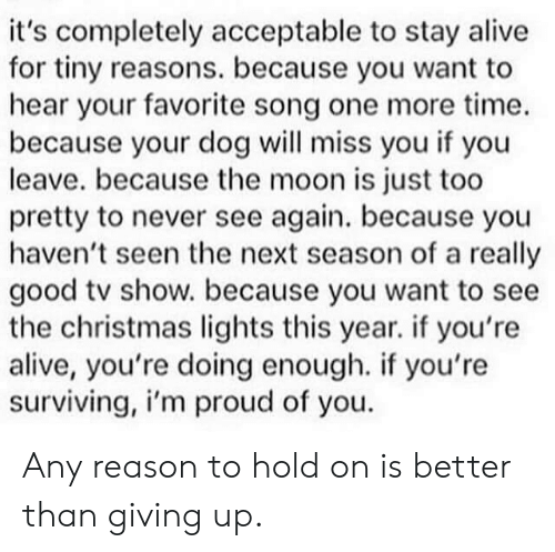 Alive, Christmas, and Good: it's completely acceptable to stay alive  for tiny reasons. because you want to  hear your favorite song one more time.  because your dog will miss you if you  leave. because the moon is just too  pretty to never see again. because you  haven't seen the next season of a really  good tv show. because you want to see  the christmas lights this year. if you're  alive, you're doing enough. if you're  surviving, i'm proud of you Any reason to hold on is better than giving up.