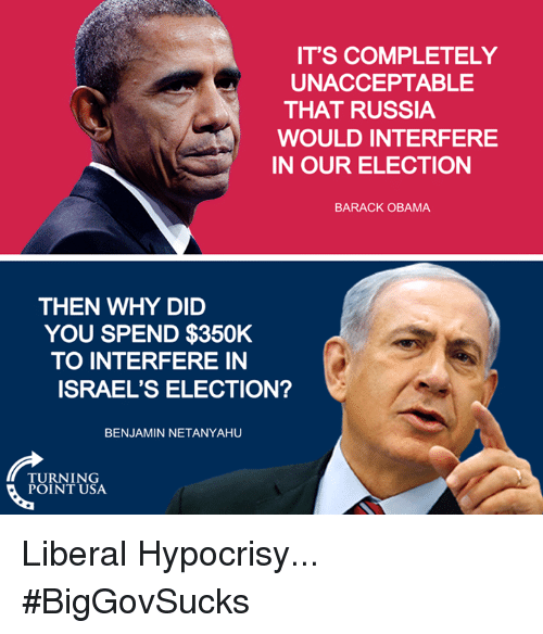 Unaccept: IT'S COMPLETELY  UNACCEPTABLE  THAT RUSSIA  WOULD INTERFERE  IN OUR ELECTION  BARACK OBAMA  THEN WHY DID  YOU SPEND $350K  TO INTERFERE IN  ISRAEL'S ELECTION?  BENJAMIN NETANYAHU  TURNING  POINT USA Liberal Hypocrisy... #BigGovSucks