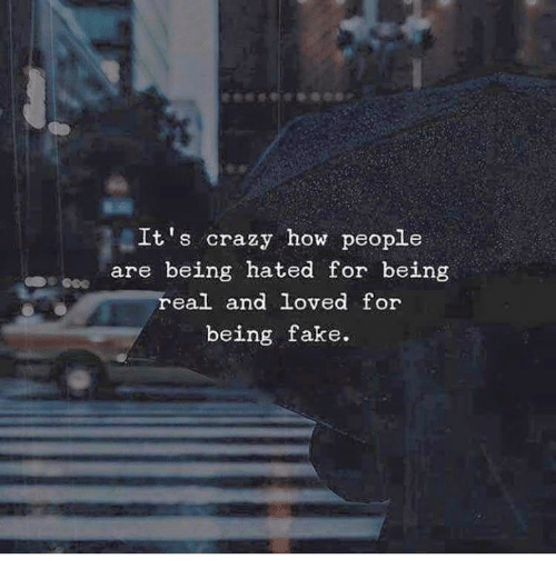 Being Real: It's crazy how people  are being hated for being  real and loved for  being fake.