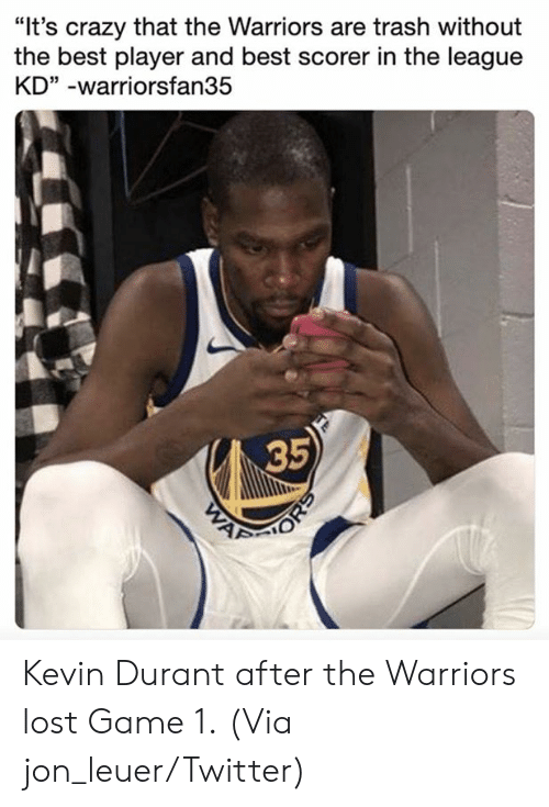 """durant: """"It's crazy that the Warriors are trash without  the best player and best scorer in the league  KD"""" -warriorsfan35  35 Kevin Durant after the Warriors lost Game 1.  (Via jon_leuer/Twitter)"""