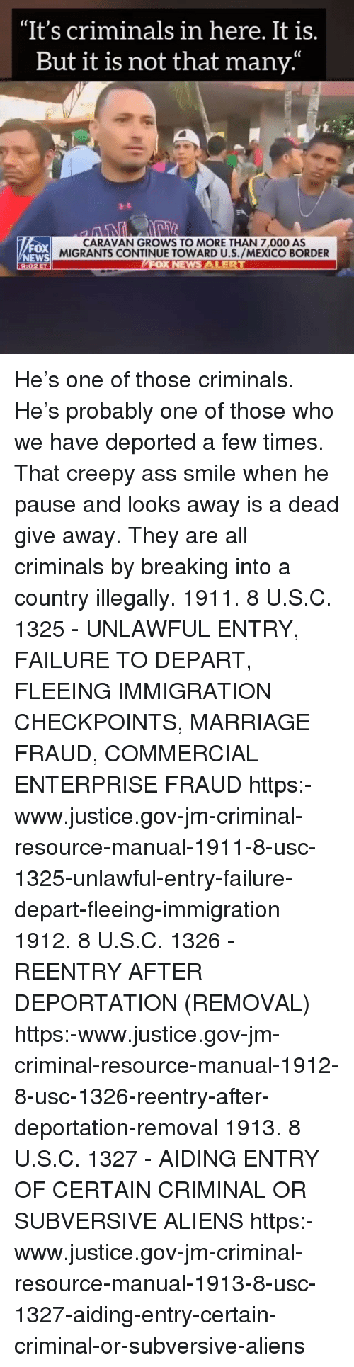 """Ass, Creepy, and Marriage: """"It's criminals in here. It is.  But it is not that many'  CARAVAN GROWS TO MORE THAN 7,000 AS  MIGRANTS CONTINUE TOWARD U.S./MEXICO BORDER  FOX  NEWS  9:02ET He's one of those criminals. He's probably one of those who we have deported a few times. That creepy ass smile when he pause and looks away is a dead give away. They are all criminals by breaking into a country illegally. 1911. 8 U.S.C. 1325 - UNLAWFUL ENTRY, FAILURE TO DEPART, FLEEING IMMIGRATION CHECKPOINTS, MARRIAGE FRAUD, COMMERCIAL ENTERPRISE FRAUD https:-www.justice.gov-jm-criminal-resource-manual-1911-8-usc-1325-unlawful-entry-failure-depart-fleeing-immigration 1912. 8 U.S.C. 1326 - REENTRY AFTER DEPORTATION (REMOVAL) https:-www.justice.gov-jm-criminal-resource-manual-1912-8-usc-1326-reentry-after-deportation-removal 1913. 8 U.S.C. 1327 - AIDING ENTRY OF CERTAIN CRIMINAL OR SUBVERSIVE ALIENS https:-www.justice.gov-jm-criminal-resource-manual-1913-8-usc-1327-aiding-entry-certain-criminal-or-subversive-aliens"""
