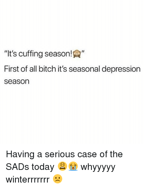 "First Of All Bitch: ""It's cuffing season!""  First of all bitch it's seasonal depression  season Having a serious case of the SADs today 😩😭 whyyyyy winterrrrrrr ☹️"