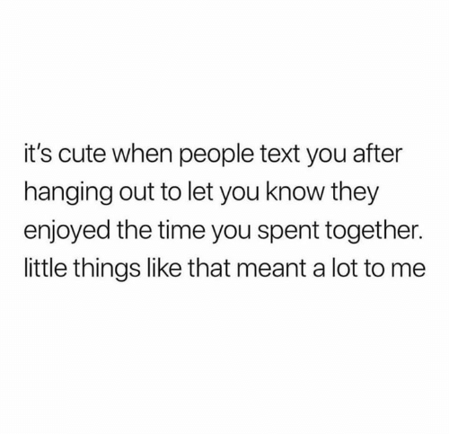 Cute, Relationships, and Text: it's cute when people text you after  hanging out to let you know they  enjoyed the time you spent together.  little things like that meant a lot to me