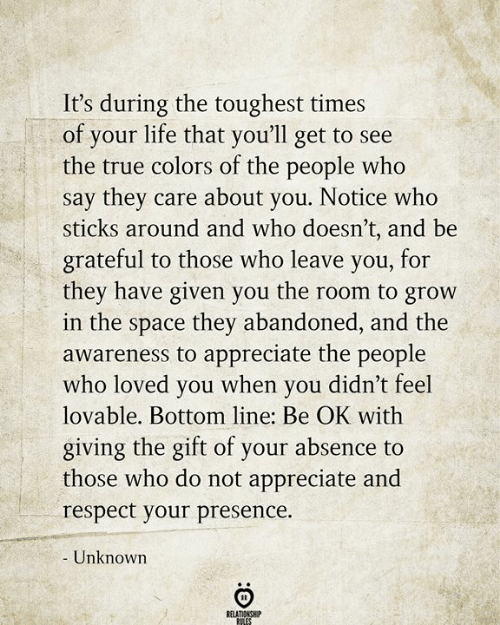 Life, Respect, and True: It's during the toughest times  of your life that you'll get to see  the true colors of the people who  say they care about you. Notice who  sticks around and who doesn't, and be  grateful to those who leave you, for  they have given you the room to grow  in the space they abandoned, and the  awareness to appreciate the people  who loved you when you didn't feel  lovable. Bottom line: Be OK with  giving the gift of your absence to  those who do not appreciate and  respect your presence.  - Unknown  RELATIONSHIP  RILES