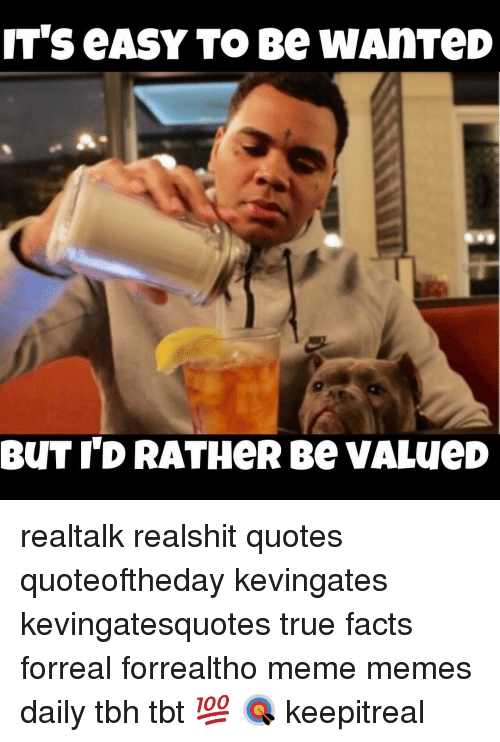 it s easy to be wanted but id rather be valued realtalk realshit