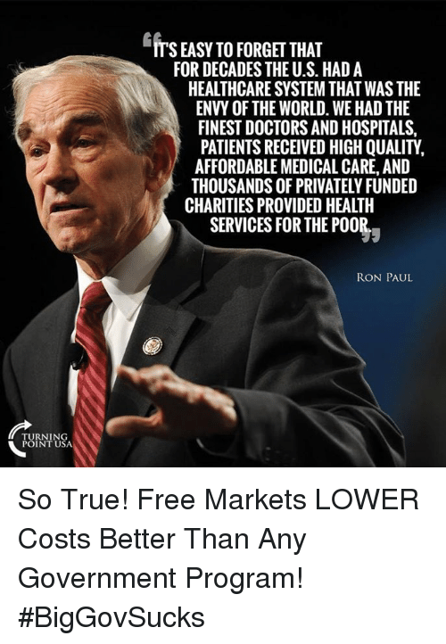 Ron Paul: ITS EASY TO FORGET THAT  FOR DECADES THE U.S. HAD A  HEALTHCARE SYSTEM THAT WAS THE  ENVY OF THE WORLD. WE HAD THE  FINEST DOCTORS AND HOSPITALS,  PATIENTS RECEIVED HIGH QUALITY,  AFFORDABLE MEDICAL CARE, AND  THOUSANDS OF PRIVATELY FUNDED  CHARITIES PROVIDED HEALTH  SERVICES FOR THE P00  RON PAUL  TURNING  POINT USA So True! Free Markets LOWER Costs Better Than Any Government Program! #BigGovSucks