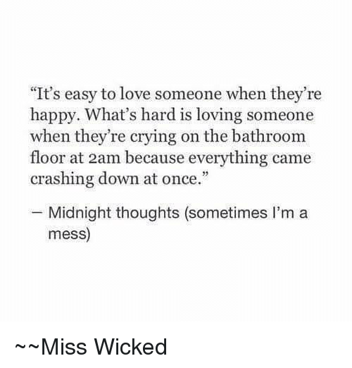"""Wicked: """"It's easy to love someone when they're  happy. What's hard is loving someone  when they're crying on the bathroom  floor at 2am because everything came  crashing down at once.""""  Midnight thoughts (sometimes I'm a  mess)  Miss Wicked"""