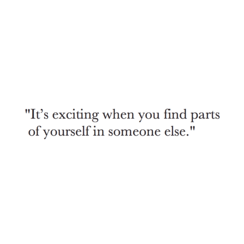 """You, When You, and Find: """"It's exciting when you find parts  of yourself in someone else."""""""