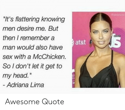 "lima: ""It's flattering knowing  men desire me. But  then I remember a  man would also have  sex with a McChicken.  So I don't let it get to  my head.""  at&t f  Adriana Lima Awesome Quote"