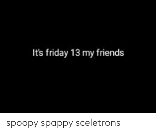 Friday, Friends, and It's Friday: It's friday 13 my friends spoopy spappy sceletrons