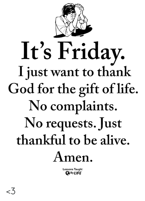 Alive, Friday, and God: It's Friday.  I iust want to thank  God for the gift of life.  No complaints.  No requests. Just  thankful to be alive.  Amen  Lessons Taught  By LIFE <3