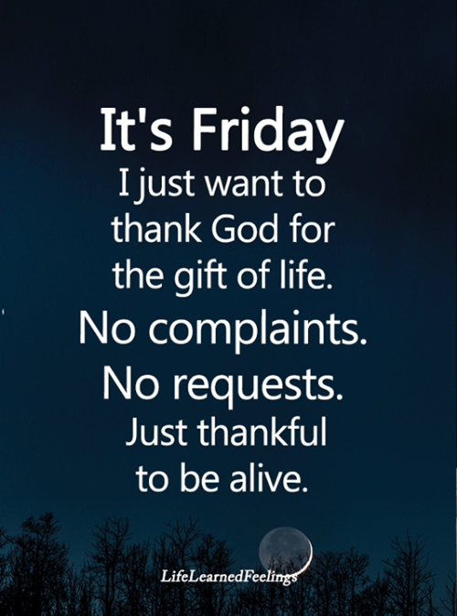 Alive, Friday, and God: It's Friday  I just want to  thank God for  the gift of life.  No complaints.  No requests.  Just thankful  to be alive.  LifeLearnedFeelings