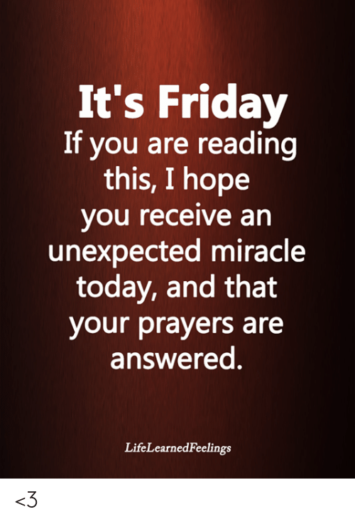 Friday, It's Friday, and Memes: It's Friday  If you are reading  this, I hope  you receive an  unexpected miracle  today, and that  your prayers are  answerea  LifeLearnedFeelings <3