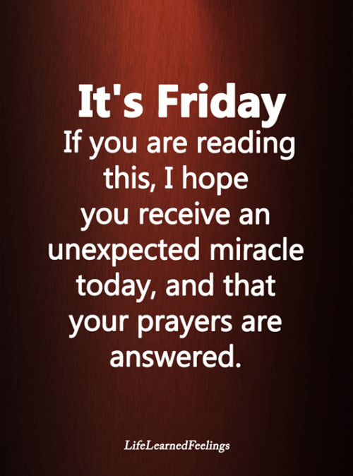 Friday, It's Friday, and Memes: It's Friday  If you are reading  this, I hope  you receive an  unexpected miracle  today, and that  your prayers are  answered.  LifeLearnedFeelings