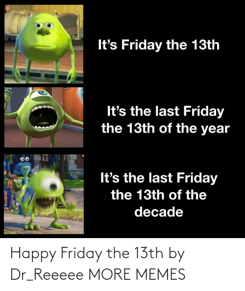 Dank, Friday, and It's Friday: It's Friday the 13th  It's the last Friday  the 13th of the year  It's the last Friday  the 13th of the  decade Happy Friday the 13th by Dr_Reeeee MORE MEMES
