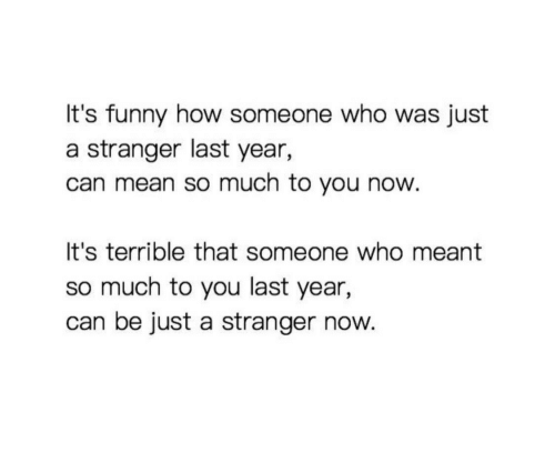 Funny, Mean, and How: It's funny how someone who was just  a stranger last year,  can mean so much to you now  It's terrible that someone who meant  so much to you last year,  can be just a stranger now.