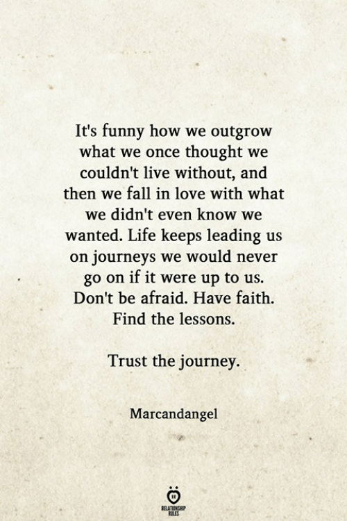 have faith: It's funny how we outgrow  what we once thought we  couldn't live without, and  then we fall in love with what  we didn't even know we  wanted. Life keeps leading us  on journeys we would never  go on if it were up to us.  Don't be afraid. Have faith.  Find the lessons.  Trust the journey.  Marcandangel  ELATIONGHP