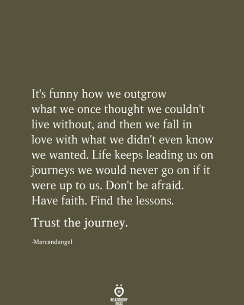 have faith: It's funny how we outgrow  what we once thought we couldn't  live without, and then we fall in  love with what we didn't even know  we wanted. Life keeps leading us on  journeys we would never go on if it  were up to us. Don't be afraid.  Have faith. Find the lessons.  Trust the journey.  -Marcandangel  RELATIONSHIP  RILES