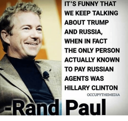 Keep Talking: IT'S FUNNY THAT  WE KEEP TALKING  ABOUT TRUMP  AND RUSSIA,  WHEN IN FACT  THE ONLY PERSON  ACTUALLY KNOWN  TO PAY RUSSIAN  AGENTS WAS  HILLARY CLINTON  -Rand Paul  OCCUPYTHEMEDIA
