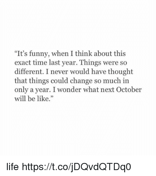 "Be Like, Funny, and Life: ""It's funny, when I think about this  exact time last year. Things were so  different. I never would have thought  that things could change so much in  only a year. I wonder what next October  will be like.""  92 life https://t.co/jDQvdQTDq0"