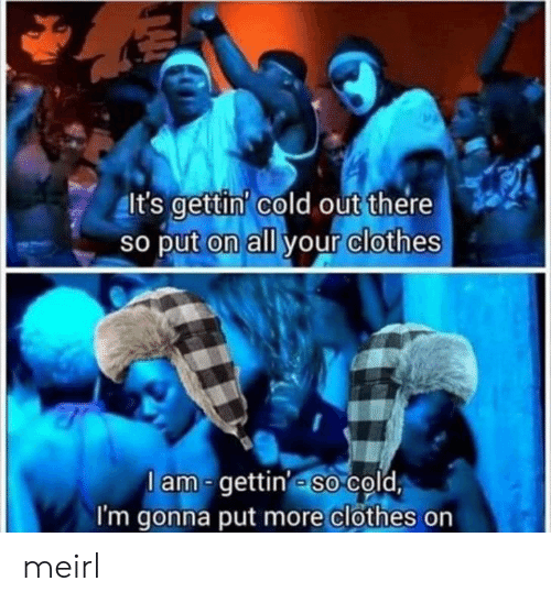lam: It's gettin' cold out there  So put on all your clothes  lam-gettin' so cold  I'm gonna put more clothes on meirl