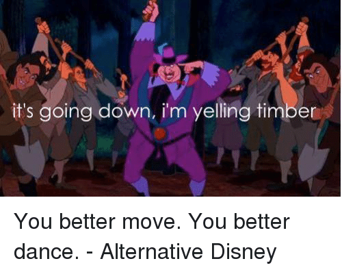 Timbers: it's going down, im yelling timber You better move. You better dance. - Alternative Disney