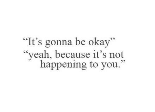 "Not Happening: ""It's gonna be okay""  ""yeah, because it's not  happening to you."""
