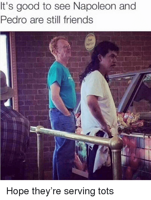 pedro: It's good to see Napoleon and  Pedro are still friends Hope they're serving tots